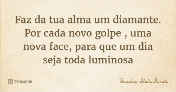 Faz da tua alma um diamante. Por cada novo golpe , uma nova face, para que um dia seja toda luminosa... Frase de Rogério Stela Bonito.