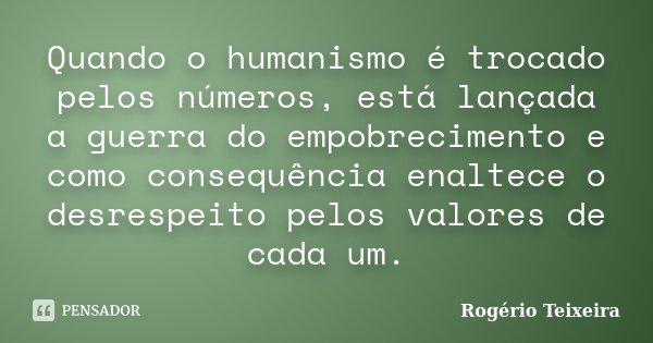 Quando o humanismo é trocado pelos números, está lançada a guerra do empobrecimento e como consequência enaltece o desrespeito pelos valores de cada um.... Frase de Rogério Teixeira.