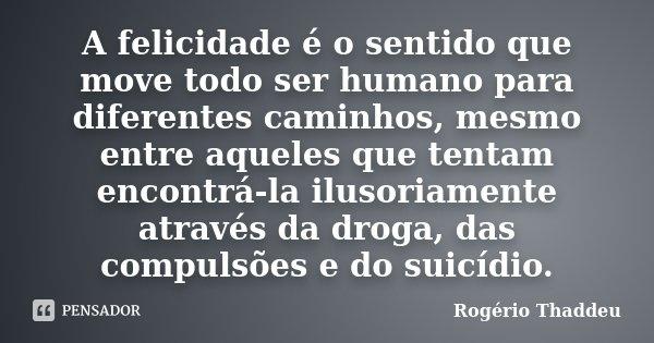 A felicidade é o sentido que move todo ser humano para diferentes caminhos, mesmo entre aqueles que tentam encontrá-la ilusoriamente através da droga, das compu... Frase de Rogério Thaddeu.