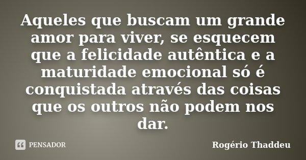 Aqueles que buscam um grande amor para viver, se esquecem que a felicidade autêntica e a maturidade emocional só é conquistada através das coisas que os outros ... Frase de Rogério Thaddeu.