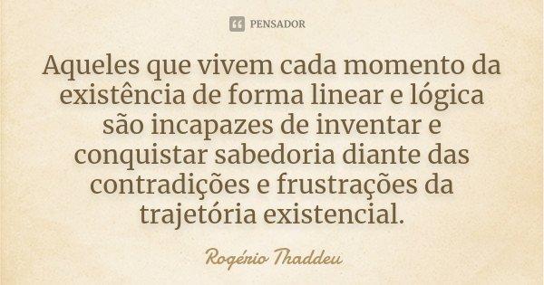 Aqueles que vivem cada momento da existência de forma linear e lógica são incapazes de inventar e conquistar sabedoria diante das contradições e frustrações da ... Frase de Rogério Thaddeu.