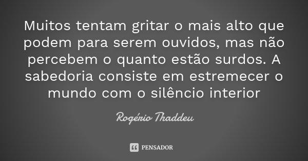 Muitos tentam gritar o mais alto que podem para serem ouvidos, mas não percebem o quanto estão surdos. A sabedoria consiste em estremecer o mundo com o silêncio... Frase de Rogério Thaddeu.