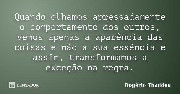 Quando olhamos apressadamente o comportamento dos outros, vemos apenas a aparência das coisas e não a sua essência e assim, transformamos a exceção na regra.... Frase de Rogério Thaddeu.