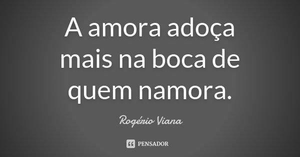 A amora adoça mais na boca de quem namora.... Frase de Rogério Viana.