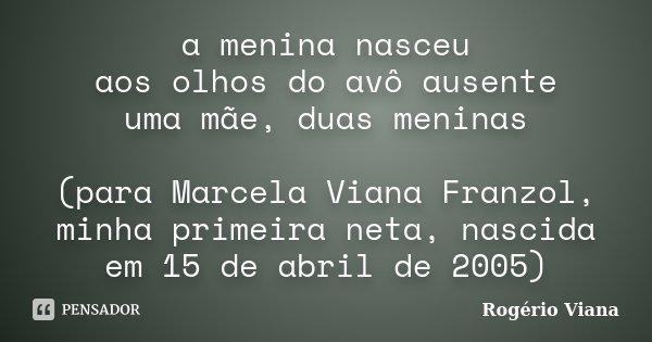 a menina nasceu aos olhos do avô ausente uma mãe, duas meninas (para Marcela Viana Franzol, minha primeira neta, nascida em 15 de abril de 2005)... Frase de Rogério Viana.