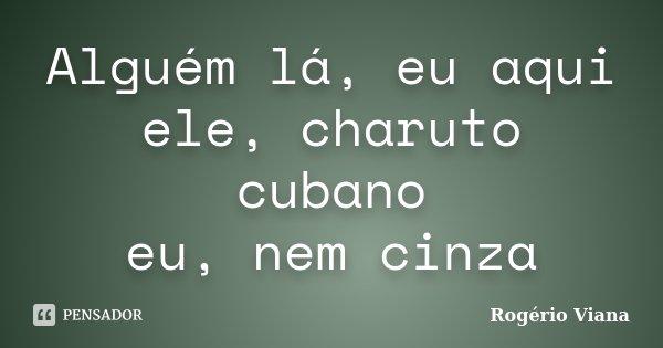 Alguém lá, eu aqui ele, charuto cubano eu, nem cinza... Frase de Rogério Viana.
