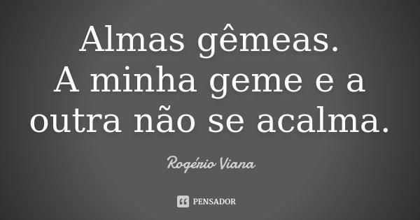 Almas gêmeas. A minha geme e a outra não se acalma.... Frase de Rogério Viana.
