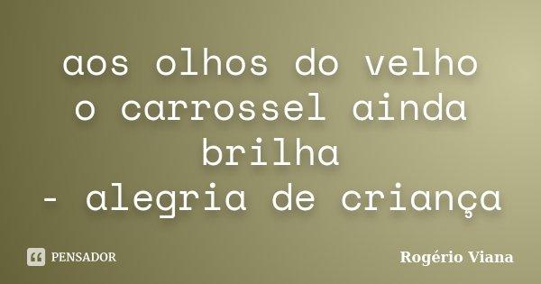 aos olhos do velho o carrossel ainda brilha - alegria de criança... Frase de Rogério Viana.