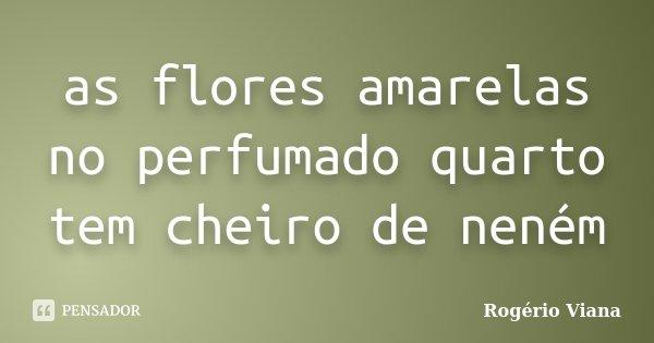 as flores amarelas no perfumado quarto tem cheiro de neném... Frase de Rogério Viana.