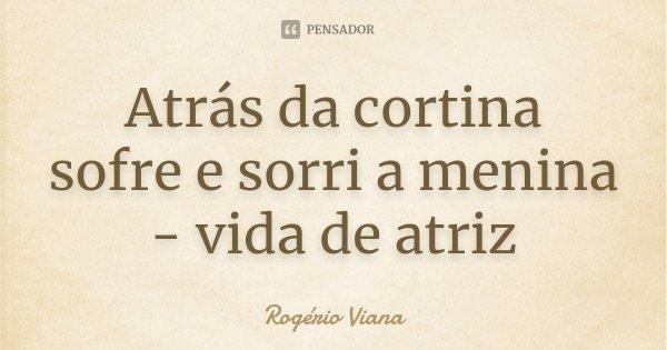Atrás da cortina sofre e sorri a menina - vida de atriz... Frase de Rogério Viana.
