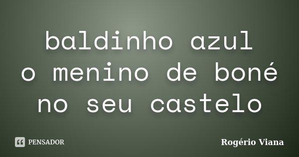 baldinho azul o menino de boné no seu castelo... Frase de Rogério Viana.