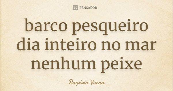 barco pesqueiro dia inteiro no mar nenhum peixe... Frase de Rogério Viana.