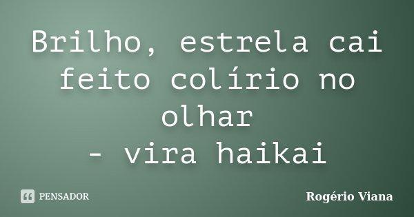 Brilho, estrela cai feito colírio no olhar - vira haikai... Frase de Rogério Viana.