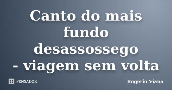Canto do mais fundo desassossego - viagem sem volta... Frase de Rogério Viana.