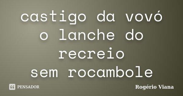 castigo da vovó o lanche do recreio sem rocambole... Frase de Rogério Viana.