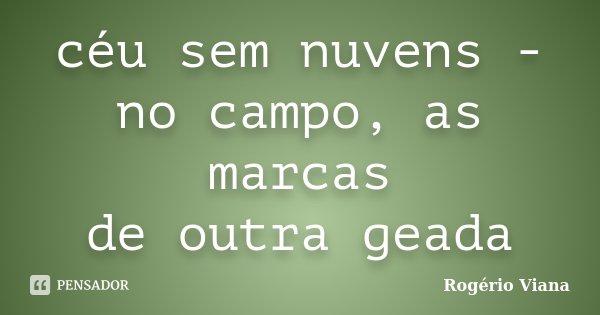 céu sem nuvens - no campo, as marcas de outra geada... Frase de Rogério Viana.