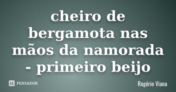 cheiro de bergamota nas mãos da namorada - primeiro beijo... Frase de Rogério Viana.