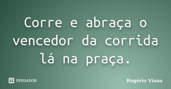 Corre e abraça o vencedor da corrida lá na praça.... Frase de Rogério Viana.