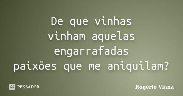 De que vinhas vinham aquelas engarrafadas paixões que me aniquilam?... Frase de Rogério Viana.