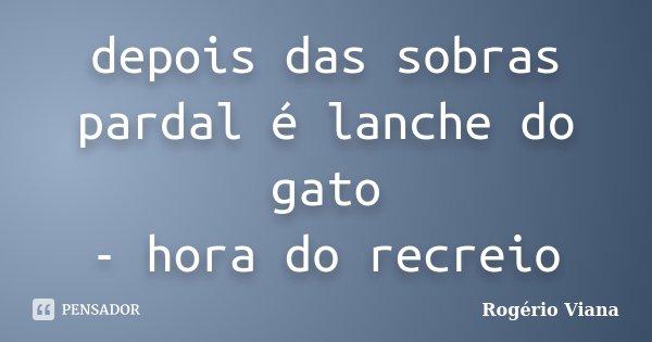 depois das sobras pardal é lanche do gato - hora do recreio... Frase de Rogério Viana.