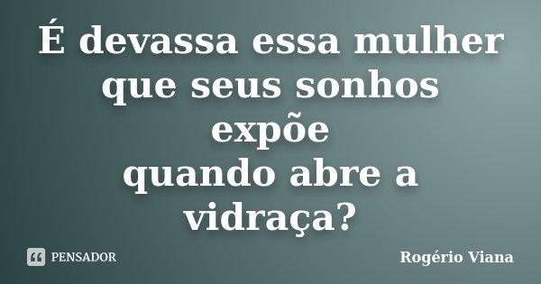 É devassa essa mulher que seus sonhos expõe quando abre a vidraça?... Frase de Rogério Viana.