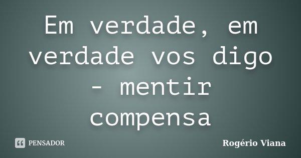 Em verdade, em verdade vos digo - mentir compensa... Frase de Rogério Viana.