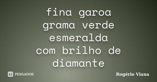 fina garoa grama verde esmeralda com brilho de diamante... Frase de Rogério Viana.