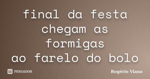 final da festa chegam as formigas ao farelo do bolo... Frase de Rogério Viana.