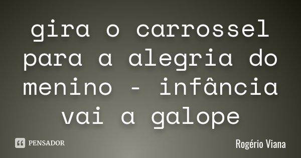 gira o carrossel para a alegria do menino - infância vai a galope... Frase de Rogério Viana.