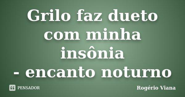 Grilo faz dueto com minha insônia - encanto noturno... Frase de Rogério Viana.