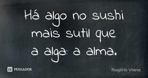Há algo no sushi mais sutil que a alga: a alma.... Frase de Rogério Viana.
