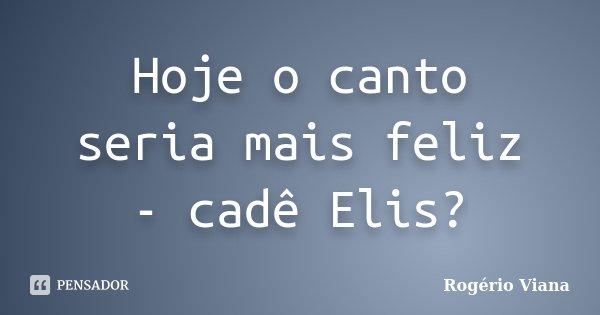 Hoje o canto seria mais feliz - cadê Elis?... Frase de Rogério Viana.
