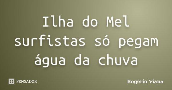 Ilha do Mel surfistas só pegam água da chuva... Frase de Rogério Viana.