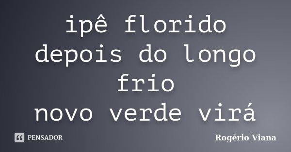 ipê florido depois do longo frio novo verde virá... Frase de Rogério Viana.