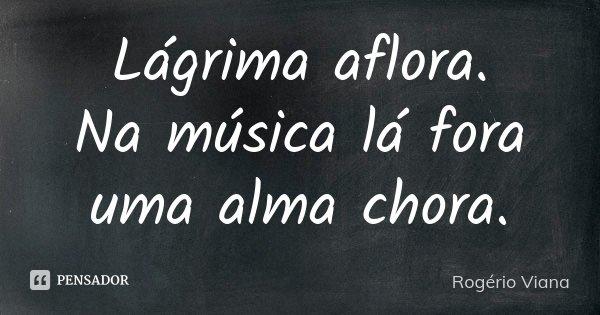 Lágrima aflora. Na música lá fora uma alma chora.... Frase de Rogério Viana.