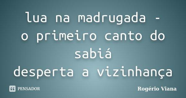 lua na madrugada - o primeiro canto do sabiá desperta a vizinhança... Frase de Rogério Viana.