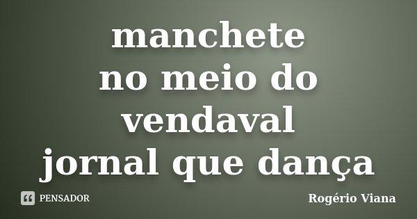 manchete no meio do vendaval jornal que dança... Frase de Rogério Viana.