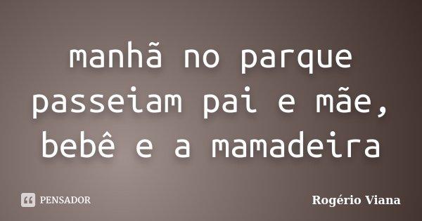 manhã no parque passeiam pai e mãe, bebê e a mamadeira... Frase de Rogério Viana.