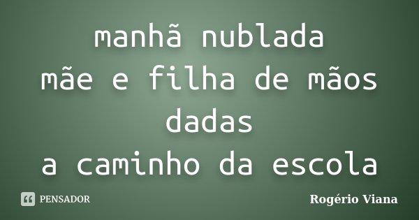 manhã nublada mãe e filha de mãos dadas a caminho da escola... Frase de Rogério Viana.