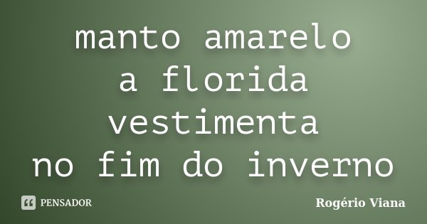 manto amarelo a florida vestimenta no fim do inverno... Frase de Rogério Viana.