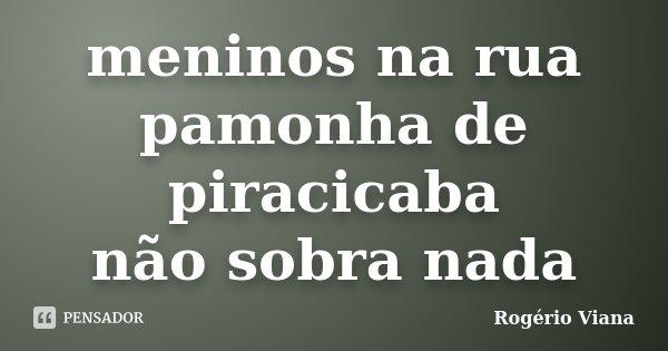 meninos na rua pamonha de piracicaba não sobra nada... Frase de Rogério Viana.