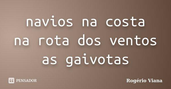navios na costa na rota dos ventos as gaivotas... Frase de Rogério Viana.