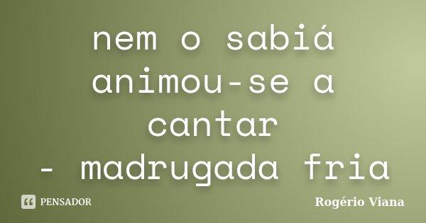 nem o sabiá animou-se a cantar - madrugada fria... Frase de Rogério Viana.