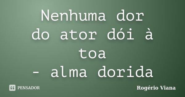 Nenhuma dor do ator dói à toa - alma dorida... Frase de Rogério Viana.