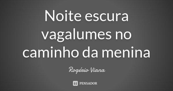 Noite escura vagalumes no caminho da menina... Frase de Rogério Viana.