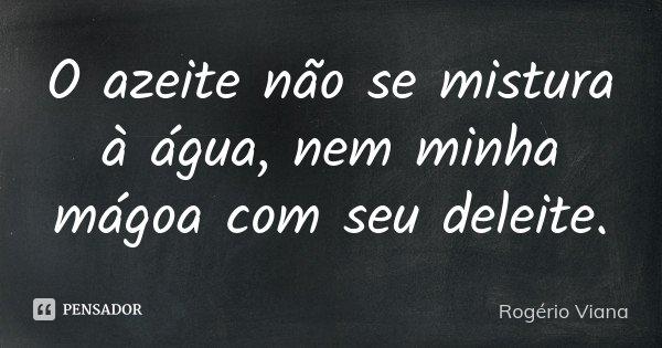 O azeite não se mistura à água, nem minha mágoa com seu deleite.... Frase de Rogério Viana.