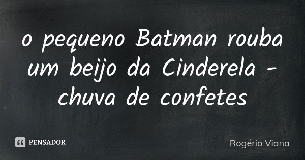 o pequeno Batman rouba um beijo da Cinderela - chuva de confetes... Frase de Rogério Viana.