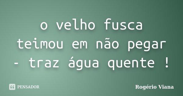 o velho fusca teimou em não pegar - traz água quente !... Frase de Rogério Viana.