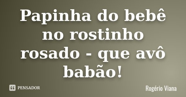 Papinha do bebê no rostinho rosado - que avô babão!... Frase de Rogério Viana.