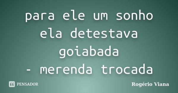 para ele um sonho ela detestava goiabada - merenda trocada... Frase de Rogério Viana.
